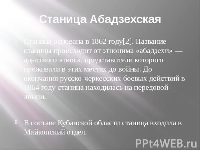 Станица Абадзехская Станица основана в 1862 году[2]. Название станицы происходит от этнонима «абадзехи» — адыгского этноса, представители которого проживали в этих местах до войны. До окончания русско-черкесских боевых действий в 1864 году станица н…