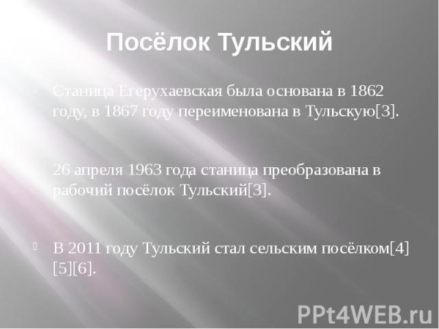 Посёлок Тульский Станица Егерухаевская была основана в 1862 году, в 1867 году переименована в Тульскую[3]. 26 апреля 1963 года станица преобразована в рабочий посёлок Тульский[3]. В 2011 году Тульский стал сельским посёлком[4][5][6].