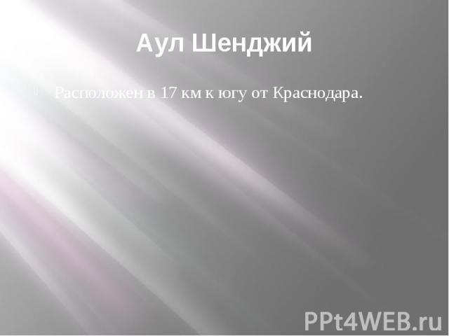 Аул Шенджий Расположен в 17 км к югу от Краснодара.