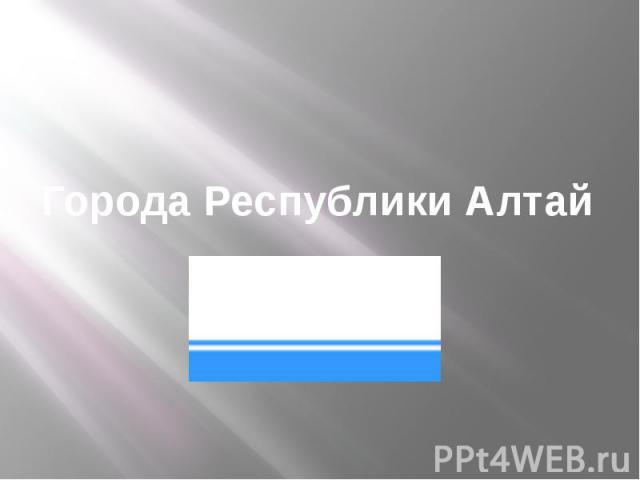 Города Республики Алтай