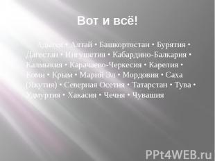Вот и всё! Адыгея • Алтай • Башкортостан • Бурятия • Дагестан • Ингушетия • Каба