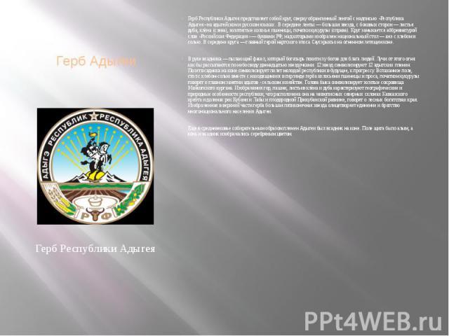 Герб Адыгеи Герб Республики Адыгея представляет собой круг, сверху обрамленный лентой с надписью «Республика Адыгея» на адыгейском и русском языках . В середине ленты — большая звезда, с боковых сторон — листья дуба, клёна (слева), золотистые колось…