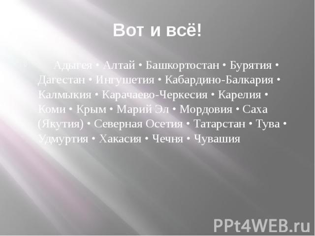 Вот и всё! Адыгея • Алтай • Башкортостан • Бурятия • Дагестан • Ингушетия • Кабардино-Балкария • Калмыкия • Карачаево-Черкесия • Карелия • Коми • Крым • Марий Эл • Мордовия • Саха (Якутия) • Северная Осетия • Татарстан • Тува • Удмуртия • Хакасия • …