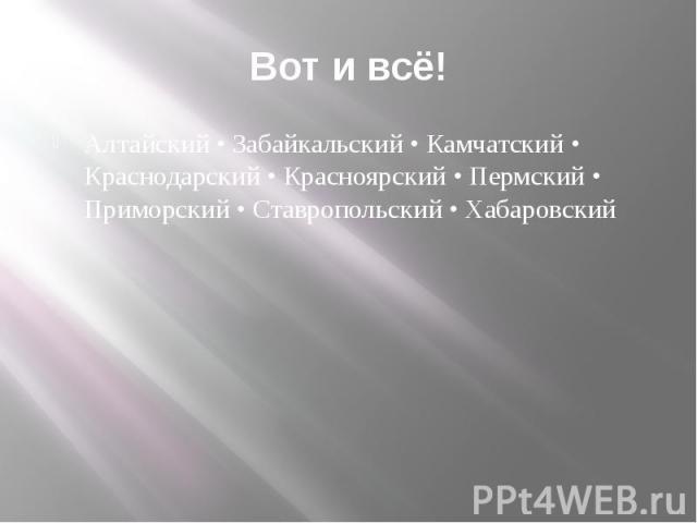 Вот и всё! Алтайский • Забайкальский • Камчатский • Краснодарский • Красноярский • Пермский • Приморский • Ставропольский • Хабаровский