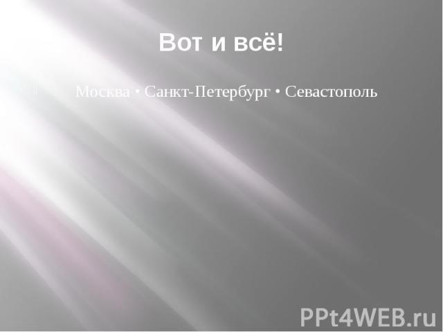 Вот и всё! Москва • Санкт-Петербург • Севастополь