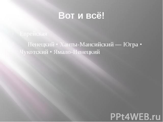 Вот и всё! Еврейская Ненецкий • Ханты-Мансийский — Югра • Чукотский • Ямало-Ненецкий