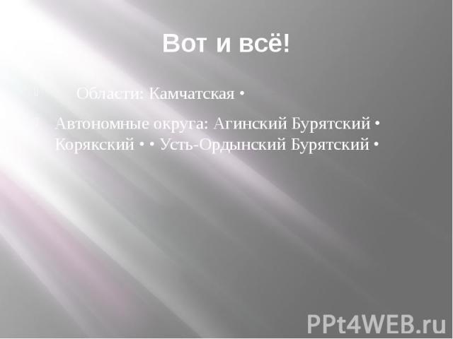 Вот и всё! Области: Камчатская • Автономные округа: Агинский Бурятский • Корякский • • Усть-Ордынский Бурятский •