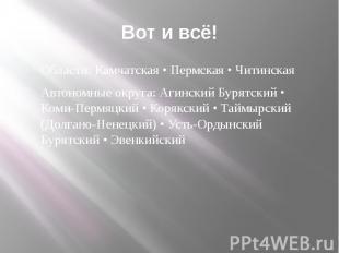 Вот и всё! Области: Камчатская • Пермская • Читинская Автономные округа: Агински