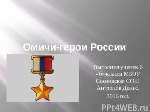 Омичи-герои России Выполнил ученик 6 «б» класса МБОУ Сосновская СОШ Антропов Ден