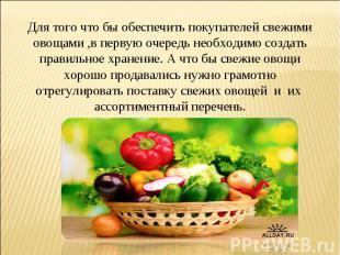 Для того что бы обеспечить покупателей свежими овощами ,в первую очередь необход