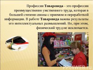 ПрофессияТовароведа- это профессия преимущественно умственного труда, которая