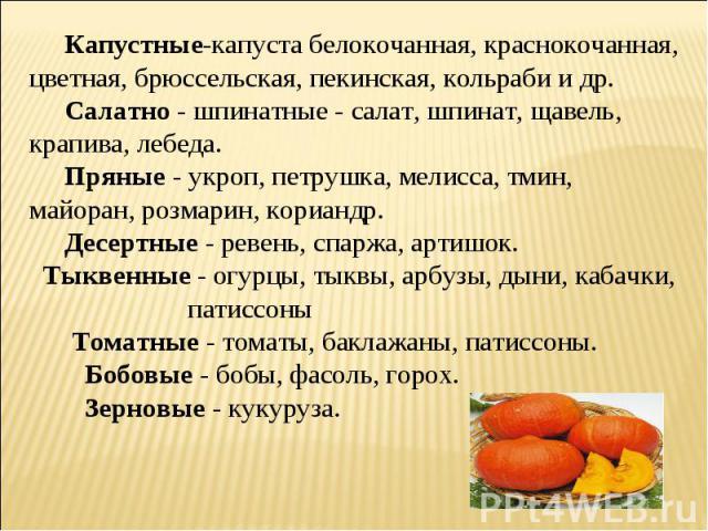 Капустные-капуста белокочанная, краснокочанная, цветная, брюссельская, пекинская, кольраби и др. Салатно - шпинатные - салат, шпинат, щавель, крапива, лебеда. Пряные - укроп, петрушка, мелисса, тмин, майоран, розмарин, кориандр. Десертные - ревень, …