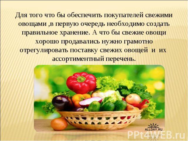 Для того что бы обеспечить покупателей свежими овощами ,в первую очередь необходимо создать правильное хранение. А что бы свежие овощи хорошо продавались нужно грамотно отрегулировать поставку свежих овощей и их ассортиментный перечень.