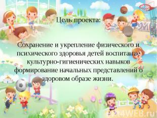 Цель проекта: Сохранение и укрепление физического и психического здоровья детей
