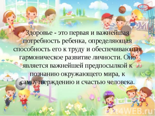 Здоровье - это первая и важнейшая потребность ребенка, определяющая способность его к труду и обеспечивающая гармоническое развитие личности. Оно является важнейшей предпосылкой к познанию окружающего мира, к самоутверждению и счастью человека. Здор…