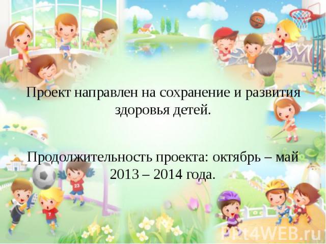 Проект направлен на сохранение и развития здоровья детей. Продолжительность проекта: октябрь – май 2013 – 2014 года.