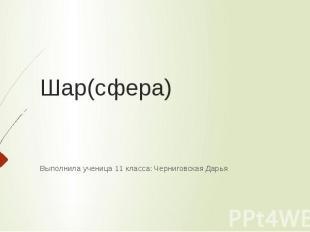Шар(сфера) Выполнила ученица 11 класса: Черниговская Дарья