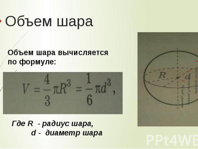 Объем шараОбъем шара вычисляется по формуле: Где R - радиус шара, d - диаметр шара