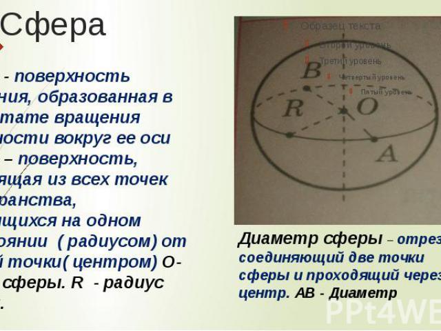 Сфера - поверхность вращения, образованная в результате вращения окружности вокруг ее оси Сфера – поверхность, состоящая из всех точек пространства, находящихся на одном расстоянии ( радиусом) от данной точки( центром) О- центр сферы. R - радиус сфе…