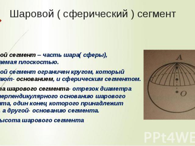 Шаровой ( сферический ) сегмент Шаровой сегмент – часть шара( сферы), отсекаемая плоскостью. Шаровой сегмент ограничен кругом, который называют- основанием, и сферическим сегментом. Высота шарового сегмента- отрезок диаметра шара перпендикулярного о…