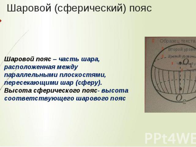 Шаровой (сферический) поясШаровой пояс – часть шара, расположенная между параллельными плоскостями, пересекающими шар (сферу). Высота сферического пояс- высота соответствующего шарового пояс