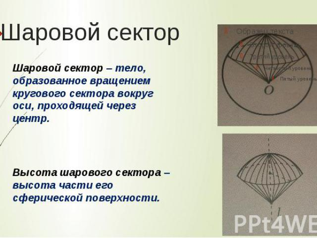 Шаровой секторШаровой сектор – тело, образованное вращением кругового сектора вокруг оси, проходящей через центр. Высота шарового сектора – высота части его сферической поверхности.