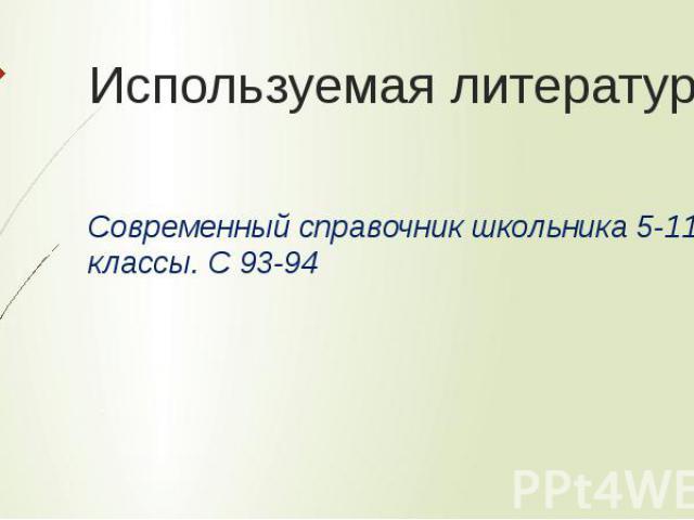 Используемая литература Современный справочник школьника 5-11 классы. С 93-94