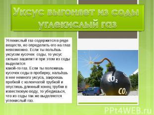 Уксус выгоняет из соды углекислый газ Углекислый газ содержится в ряде веществ,