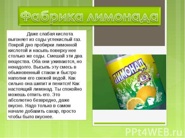 Фабрика лимонада Даже слабая кислота выгоняет из соды углекислый газ. Покрой дно пробирки лимонной кислотой и насыпь поверху нее столько же соды. Смешай эти два вещества. Оба они уживаются, но ненадолго. Высыпь эту смесь в обыкновенный стакан и быст…