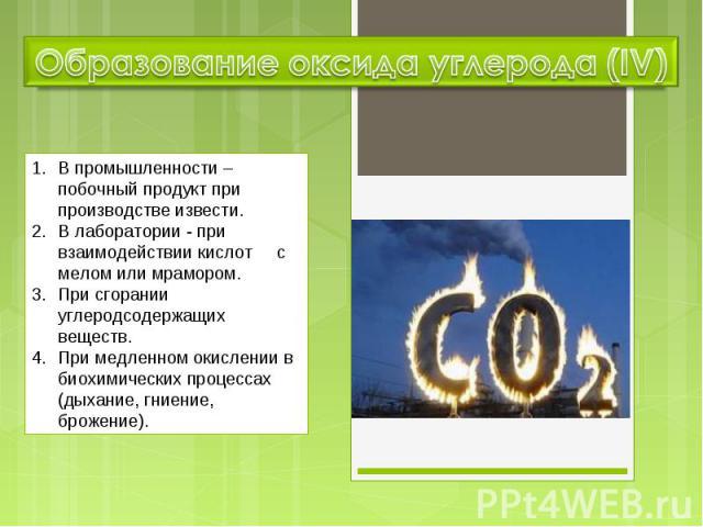 Образование оксида углерода (IV) В промышленности – побочный продукт при производстве извести. В лаборатории - при взаимодействии кислот с мелом или мрамором. При сгорании углеродсодержащих веществ. При медленном окислении в биохимических процессах …