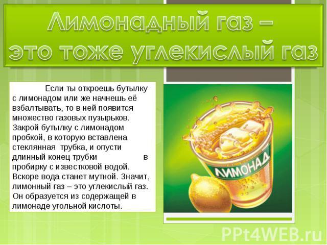 Лимонадный газ – это тоже углекислый газ Если ты откроешь бутылку с лимонадом или же начнешь её взбалтывать, то в ней появится множество газовых пузырьков. Закрой бутылку с лимонадом пробкой, в которую вставлена стеклянная трубка, и опусти длинный к…