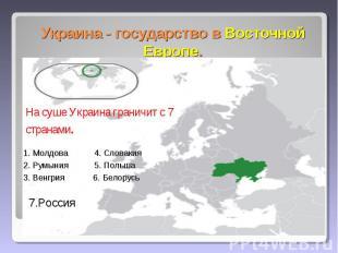 Украина - государство в Восточной Европе. На суше Украина граничит с 7 странами.