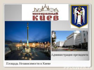 Площадь Независимости в Киеве Администрация президента
