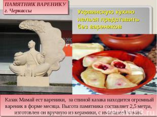ПАМЯТНИК ВАРЕНИКУ г. Черкассы Украинскую кухню нельзя представить без вареников