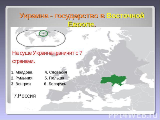 Украина - государство в Восточной Европе. На суше Украина граничит с 7 странами. 1. Молдова 4. Словакия 2. Румыния 5. Польша 3. Венгрия 6. Белорусь 7.Россия