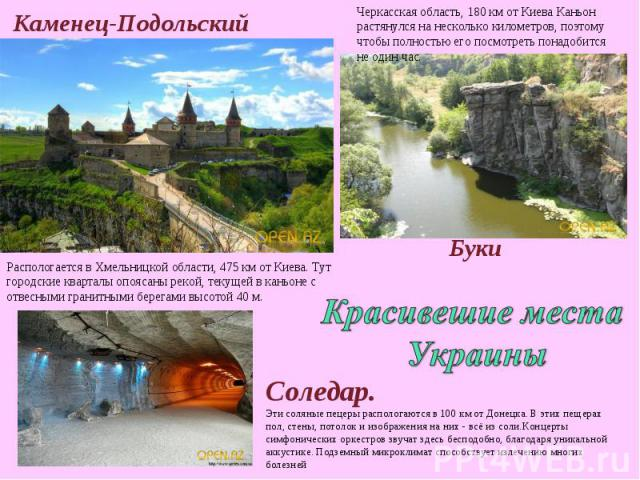 Каменец-Подольский Черкасская область, 180 км от Киева Каньон растянулся на несколько километров, поэтому чтобы полностью его посмотреть понадобится не один час. Распологается в Хмельницкой области, 475 км от Киева. Тут городские кварталы опоясаны р…