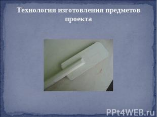 Технология изготовления предметов проекта