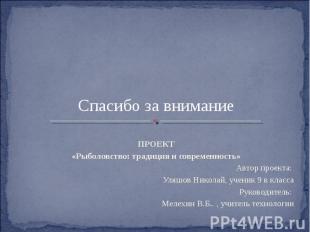 Спасибо за внимание ПРОЕКТ «Рыболовство: традиция и современность» Автор проекта