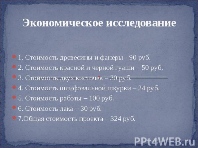 Экономическое исследование 1. Стоимость древесины и фанеры - 90 руб. 2. Стоимость красной и черной гуаши – 50 руб. 3. Стоимость двух кисточек – 30 руб. 4. Стоимость шлифовальной шкурки – 24 руб. 5. Стоимость работы – 100 руб. 6. Стоимость лака – 30 …