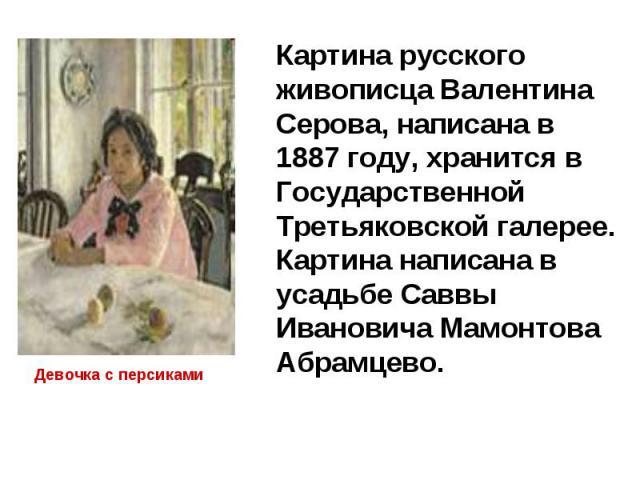 Картина русского живописца Валентина Серова, написана в 1887 году, хранится в Государственной Третьяковской галерее. Картина написана в усадьбе Саввы Ивановича Мамонтова Абрамцево. Девочка с персиками