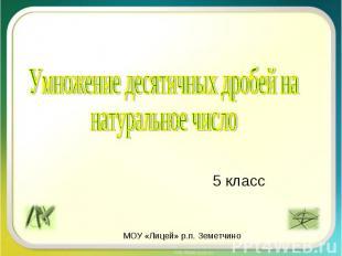 5 класс Умножение десятичных дробей на натуральное число МОУ «Лицей» р.п. Земетч