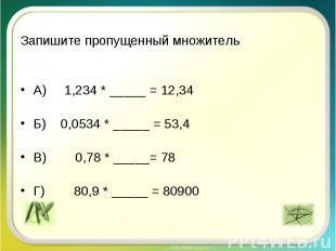Запишите пропущенный множитель А) 1,234 * _____ = 12,34 Б) 0,0534 * _____ = 53,4