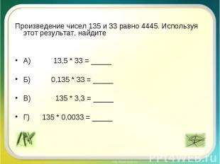 Произведение чисел 135 и 33 равно 4445. Используя этот результат, найдите А) 13,