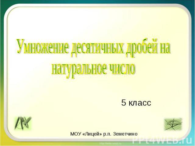 5 класс Умножение десятичных дробей на натуральное число МОУ «Лицей» р.п. Земетчино
