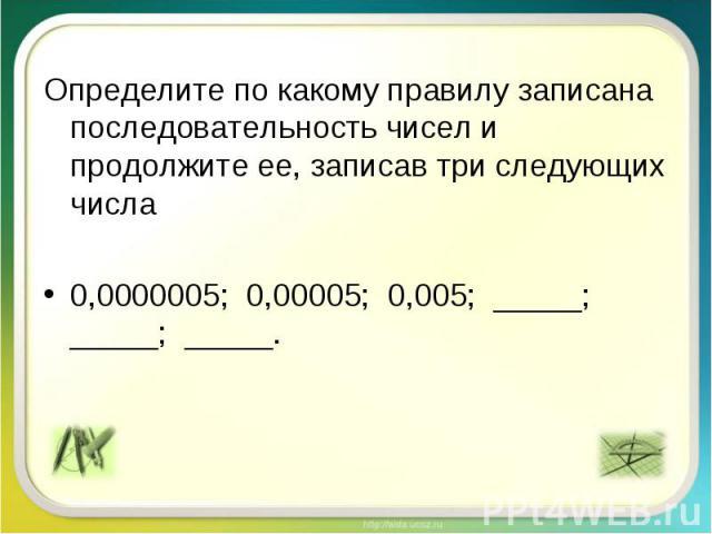 Определите по какому правилу записана последовательность чисел и продолжите ее, записав три следующих числа 0,0000005; 0,00005; 0,005; _____; _____; _____.
