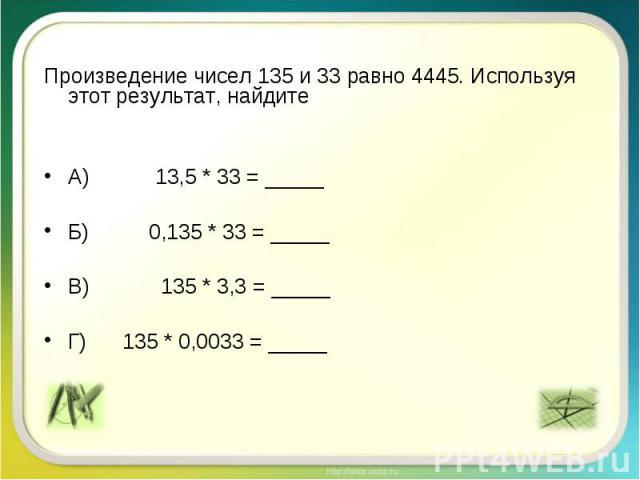 Произведение чисел 135 и 33 равно 4445. Используя этот результат, найдите А) 13,5 * 33 = _____ Б) 0,135 * 33 = _____ В) 135 * 3,3 = _____ Г) 135 * 0,0033 = _____