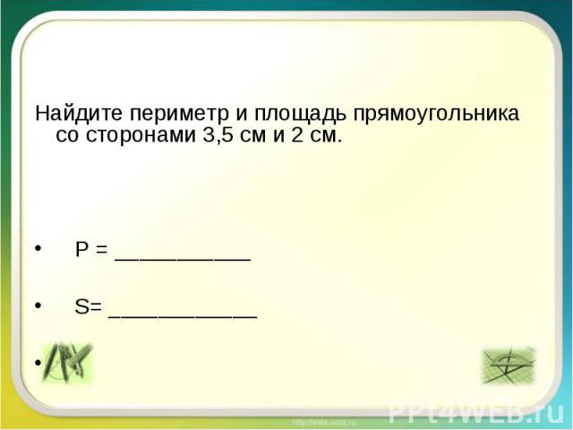 Найдите периметр и площадь прямоугольника со сторонами 3,5 см и 2 см. Р = ___________ S= ____________