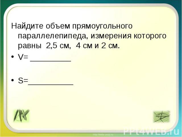 Найдите объем прямоугольного параллелепипеда, измерения которого равны 2,5 см, 4 см и 2 см. V= _________ S=__________