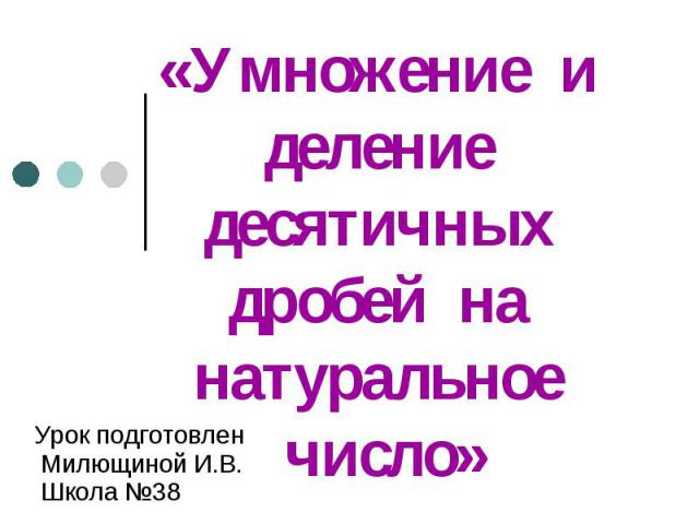 «Умножение и деление десятичных дробей на натуральное число» Урок подготовлен Милющиной И.В. Школа №38