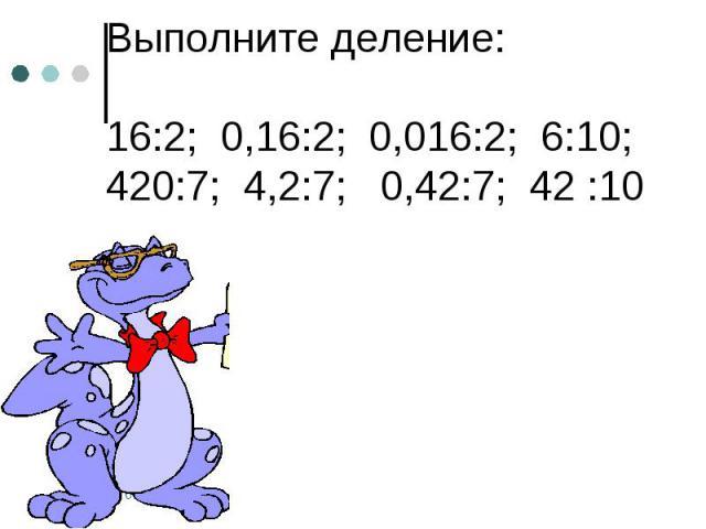 Выполните деление: 16:2; 0,16:2; 0,016:2; 6:10; 420:7; 4,2:7; 0,42:7; 42 :10